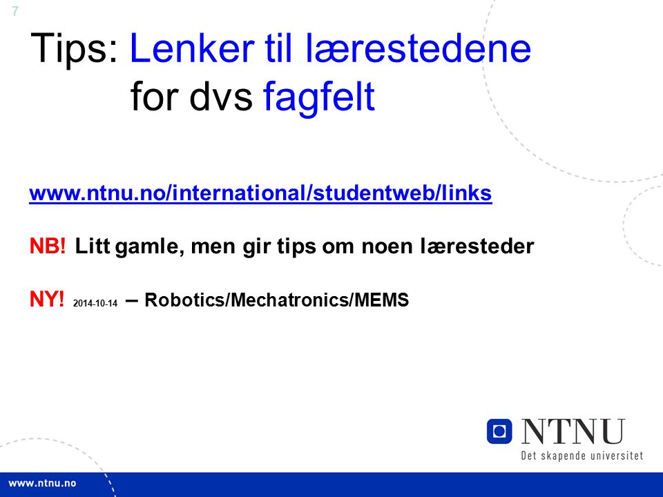 7 Tips: Lenker til lærestedene for dvs fagfelt www.ntnu.no/international/studentweb/links NB! Litt gamle, men gir tips om noen læresteder NY! 2014-10-