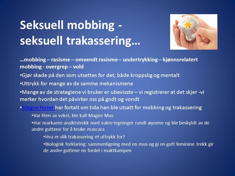 Seksuell mobbing - seksuell trakassering… …mobbing – rasisme – omvendt rasisme – undertrykking – kjønnsrelatert mobbing - overgrep – vold Gjør skade p