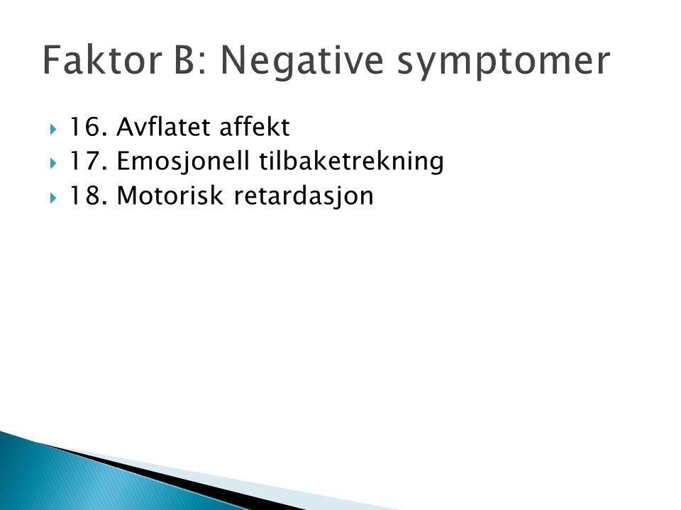 Faktor B: Negative symptomer  16. Avflatet affekt  17. Emosjonell tilbaketrekning  18. Motorisk retardasjon