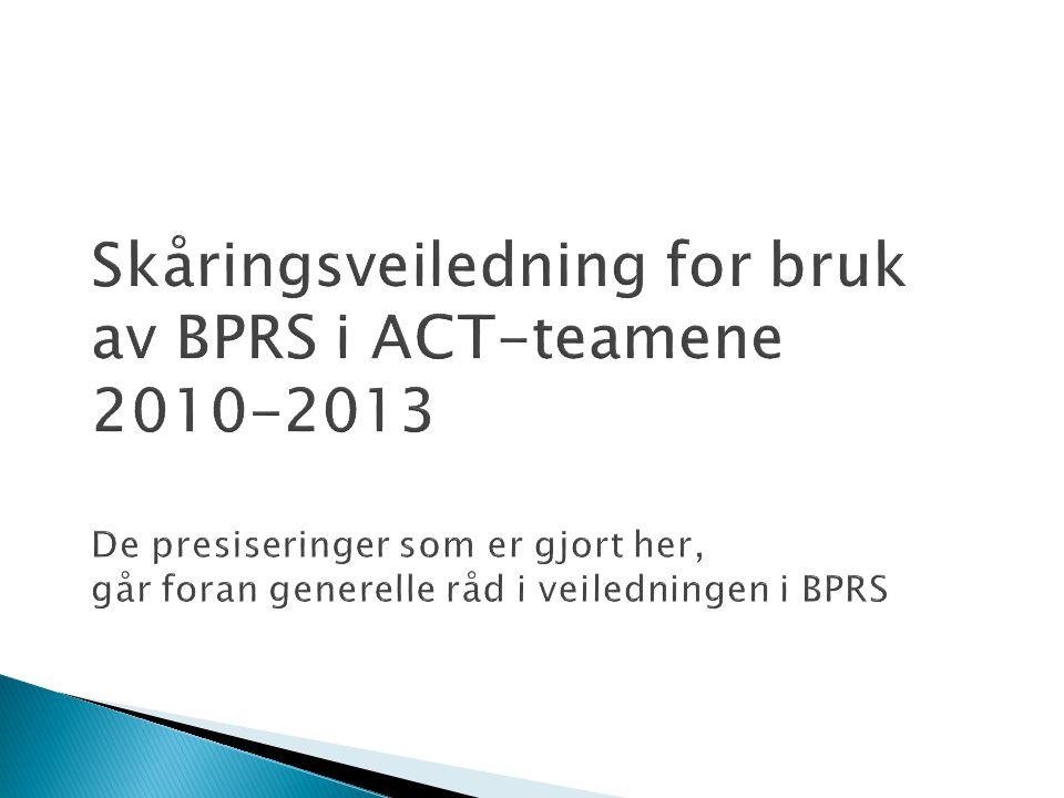 Skåringsveiledning for bruk av BPRS i ACT-teamene 2010-2013 De presiseringer som er gjort her, går foran generelle råd i veiledningen i BPRS