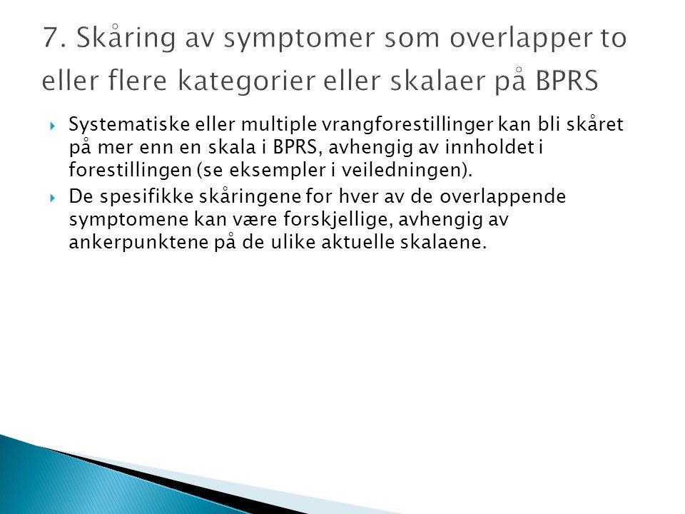 7. Skåring av symptomer som overlapper to eller flere kategorier eller skalaer på BPRS  Systematiske eller multiple vrangforestillinger kan bli skåre