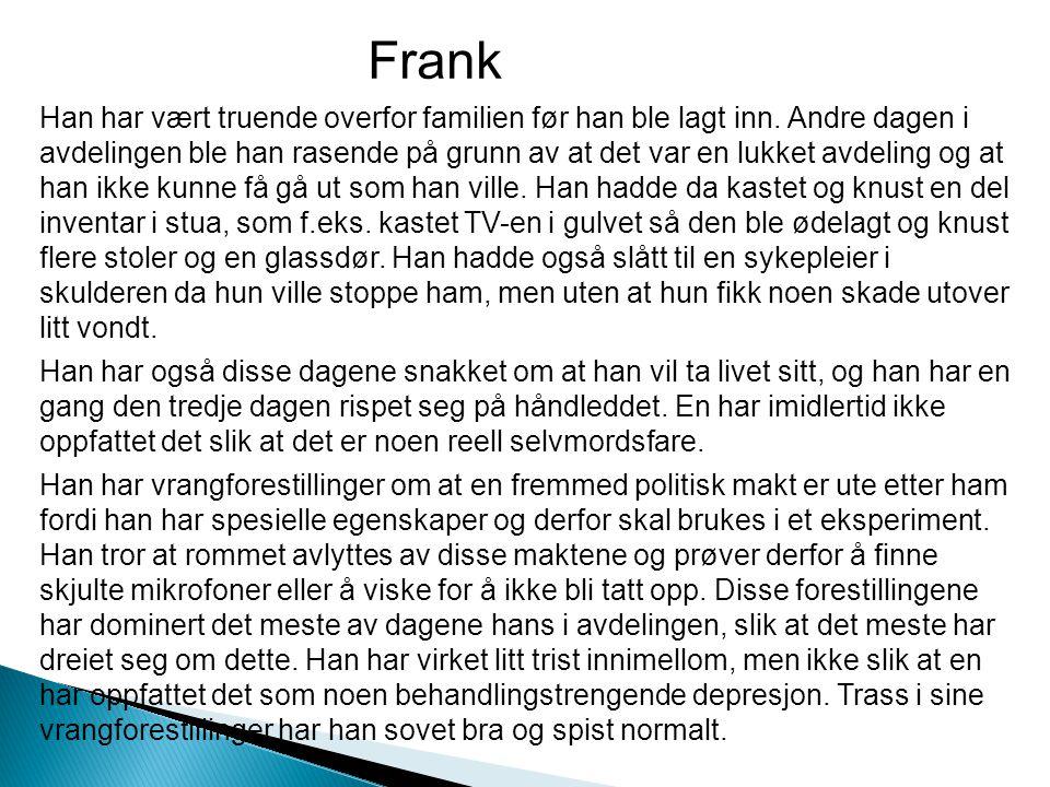 Frank Han har vært truende overfor familien før han ble lagt inn. Andre dagen i avdelingen ble han rasende på grunn av at det var en lukket avdeling o