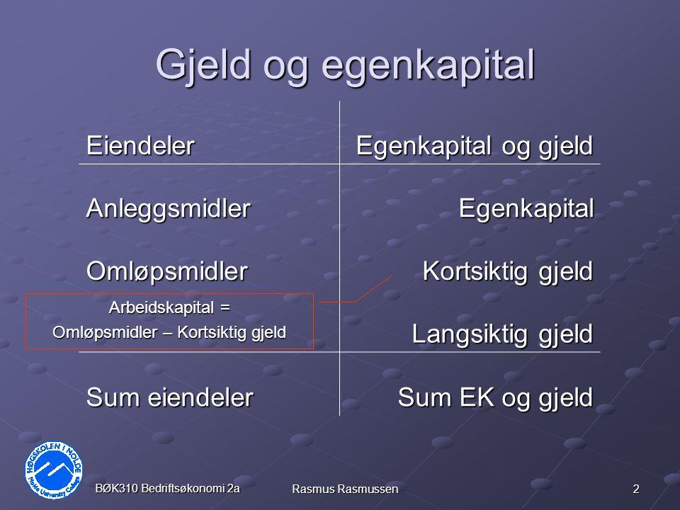 3 BØK310 Bedriftsøkonomi 2a Rasmus Rasmussen Kapitalstruktur Gjeldsgrad = Gjeld / Egenkapital Gjeldsandel = Gjeld / Totalkapital Egenkapitalandel = Egenkapital / Totalkapital Regnskapsanalysen baserer seg på bokførte verdier (historisk kost prinsippet).