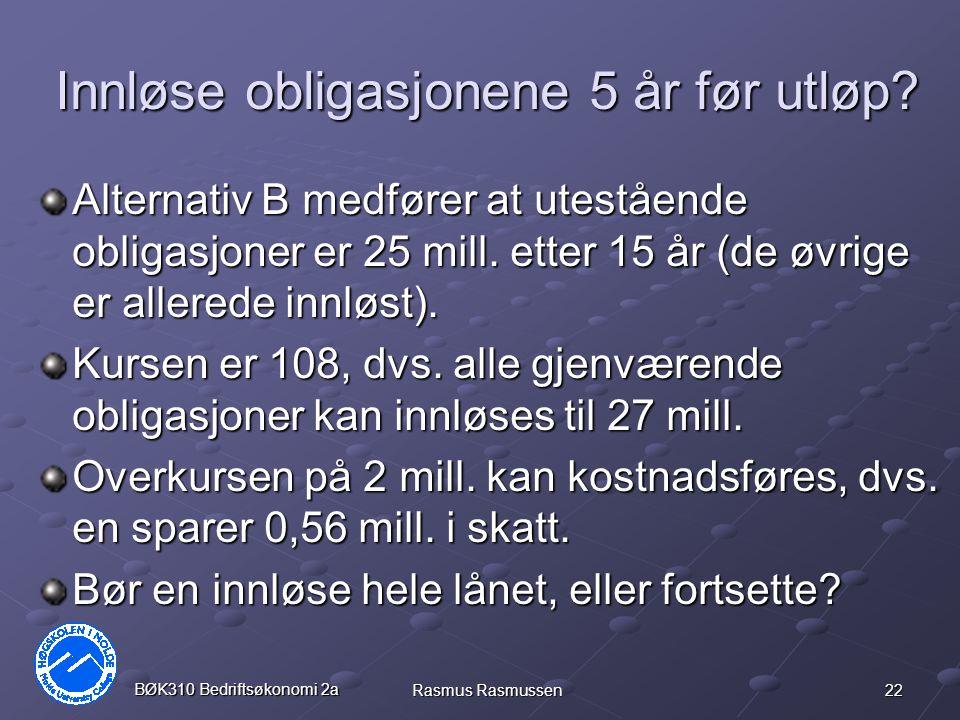 22 BØK310 Bedriftsøkonomi 2a Rasmus Rasmussen Innløse obligasjonene 5 år før utløp? Alternativ B medfører at utestående obligasjoner er 25 mill. etter