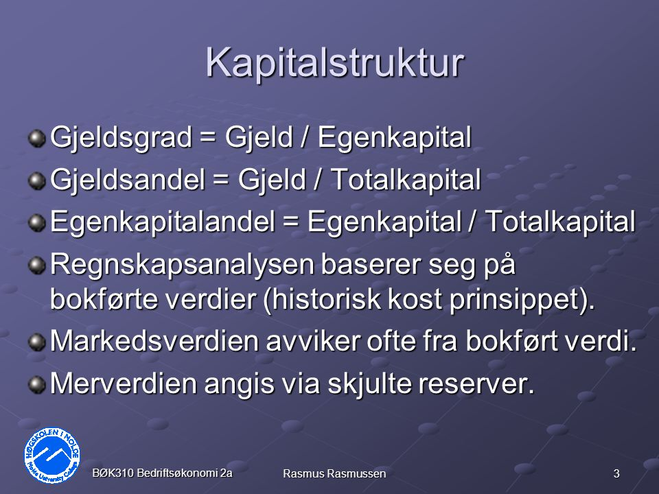 3 BØK310 Bedriftsøkonomi 2a Rasmus Rasmussen Kapitalstruktur Gjeldsgrad = Gjeld / Egenkapital Gjeldsandel = Gjeld / Totalkapital Egenkapitalandel = Eg