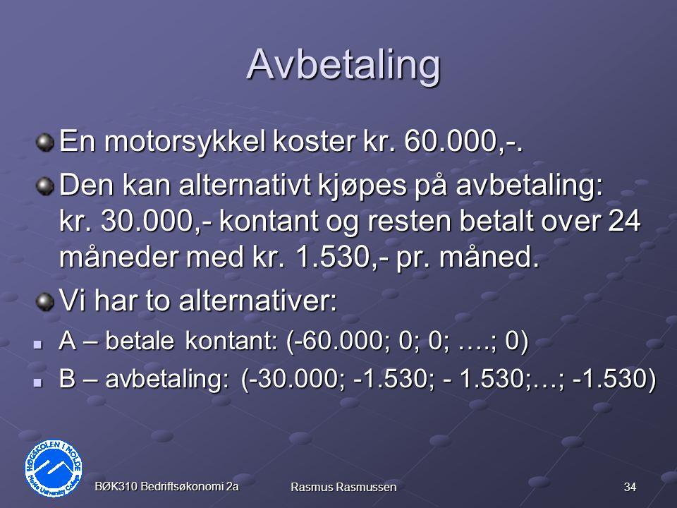 34 BØK310 Bedriftsøkonomi 2a Rasmus Rasmussen Avbetaling En motorsykkel koster kr. 60.000,-. Den kan alternativt kjøpes på avbetaling: kr. 30.000,- ko
