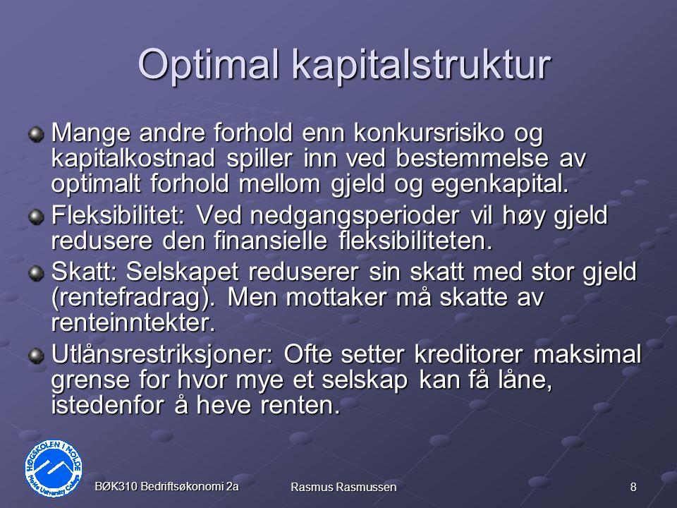 8 BØK310 Bedriftsøkonomi 2a Rasmus Rasmussen Optimal kapitalstruktur Mange andre forhold enn konkursrisiko og kapitalkostnad spiller inn ved bestemmel