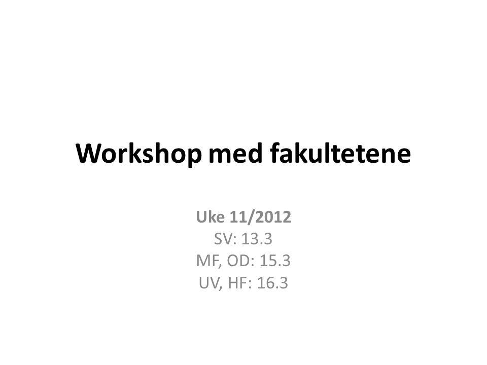 Workshop med fakultetene Uke 11/2012 SV: 13.3 MF, OD: 15.3 UV, HF: 16.3