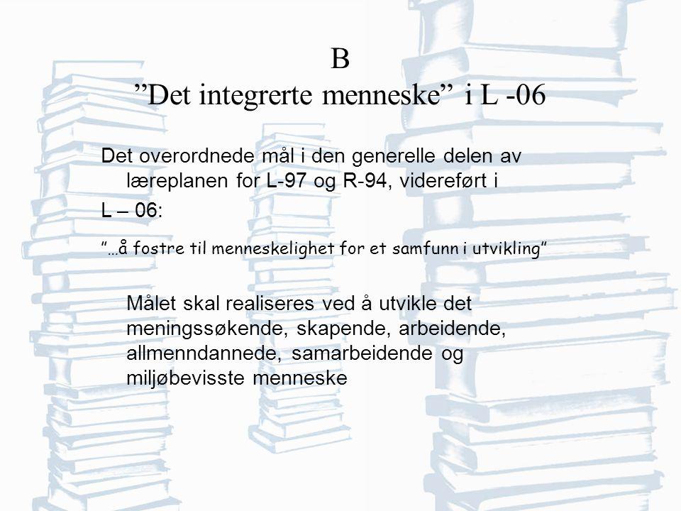 B Det integrerte menneske i L -06 Det overordnede mål i den generelle delen av læreplanen for L-97 og R-94, videreført i L – 06: …å fostre til menneskelighet for et samfunn i utvikling Målet skal realiseres ved å utvikle det meningssøkende, skapende, arbeidende, allmenndannede, samarbeidende og miljøbevisste menneske