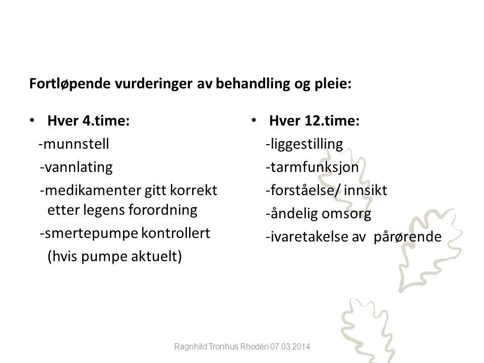 Ragnhild Tronhus Rhodén 07.03.2014 Fortløpende vurderinger av behandling og pleie: Hver 4.time: -munnstell -vannlating -medikamenter gitt korrekt etter legens forordning -smertepumpe kontrollert (hvis pumpe aktuelt) Hver 12.time: -liggestilling -tarmfunksjon -forståelse/ innsikt -åndelig omsorg -ivaretakelse av pårørende