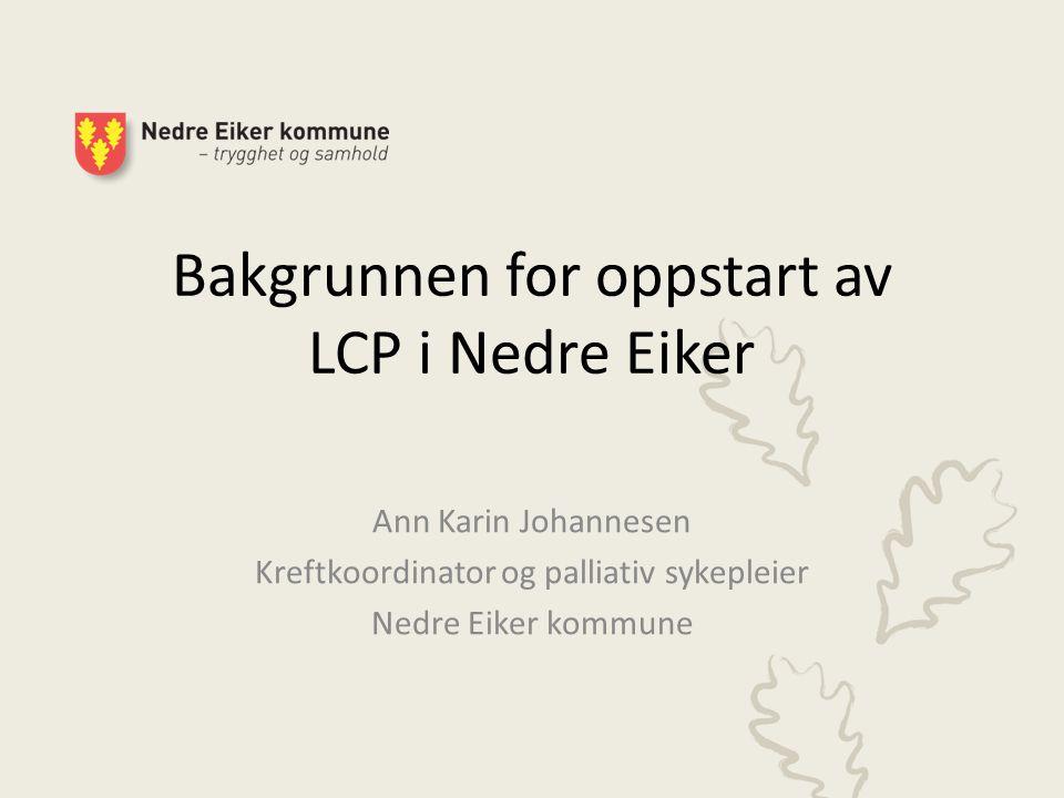 Bakgrunnen for oppstart av LCP i Nedre Eiker Ann Karin Johannesen Kreftkoordinator og palliativ sykepleier Nedre Eiker kommune
