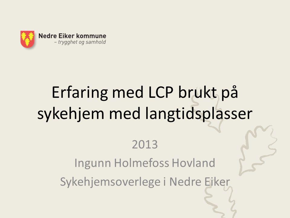 Erfaring med LCP brukt på sykehjem med langtidsplasser 2013 Ingunn Holmefoss Hovland Sykehjemsoverlege i Nedre Eiker