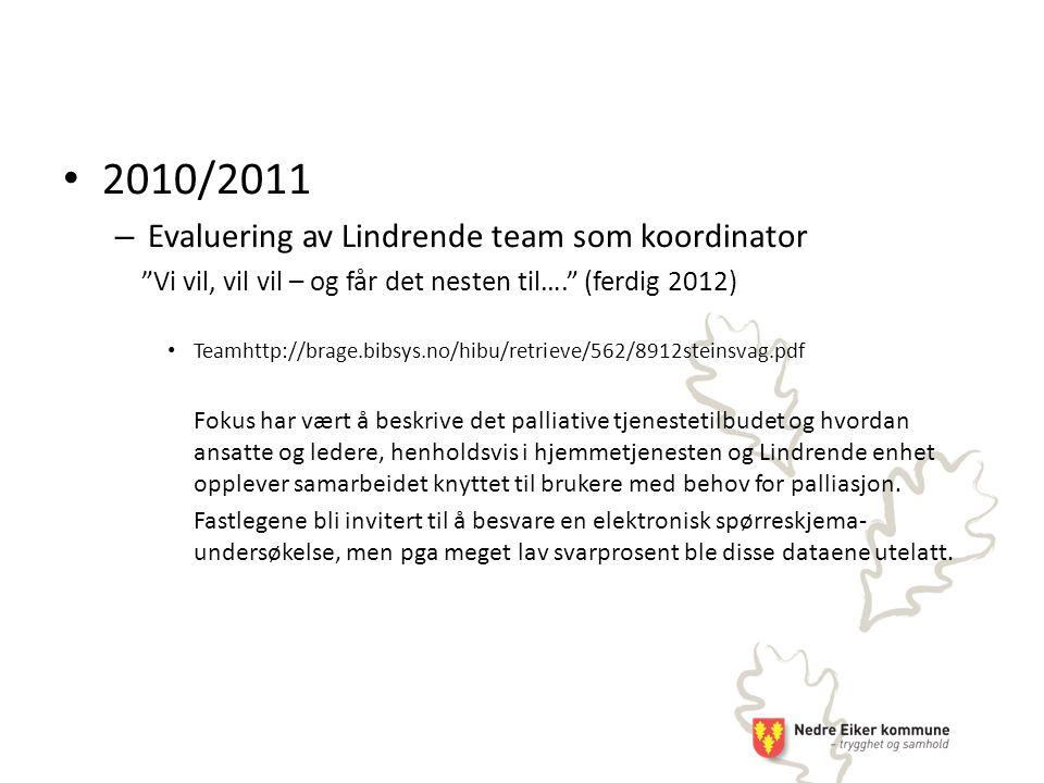 2010/2011 – Evaluering av Lindrende team som koordinator Vi vil, vil vil – og får det nesten til…. (ferdig 2012) Teamhttp://brage.bibsys.no/hibu/retrieve/562/8912steinsvag.pdf Fokus har vært å beskrive det palliative tjenestetilbudet og hvordan ansatte og ledere, henholdsvis i hjemmetjenesten og Lindrende enhet opplever samarbeidet knyttet til brukere med behov for palliasjon.