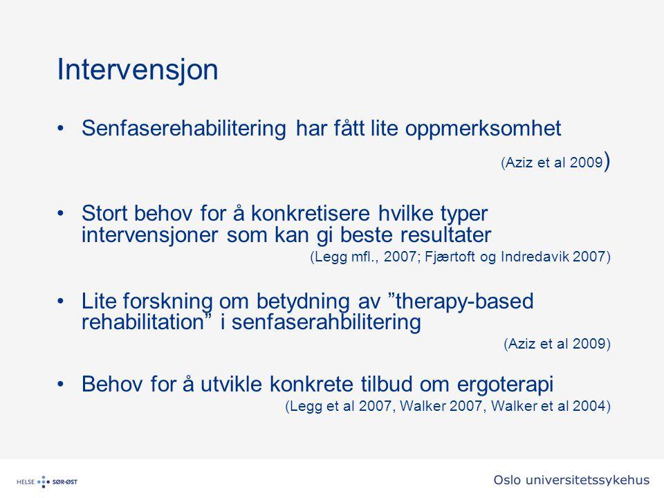 Intervensjon Senfaserehabilitering har fått lite oppmerksomhet (Aziz et al 2009 ) Stort behov for å konkretisere hvilke typer intervensjoner som kan gi beste resultater (Legg mfl., 2007; Fjærtoft og Indredavik 2007) Lite forskning om betydning av therapy-based rehabilitation i senfaserahbilitering (Aziz et al 2009) Behov for å utvikle konkrete tilbud om ergoterapi (Legg et al 2007, Walker 2007, Walker et al 2004)