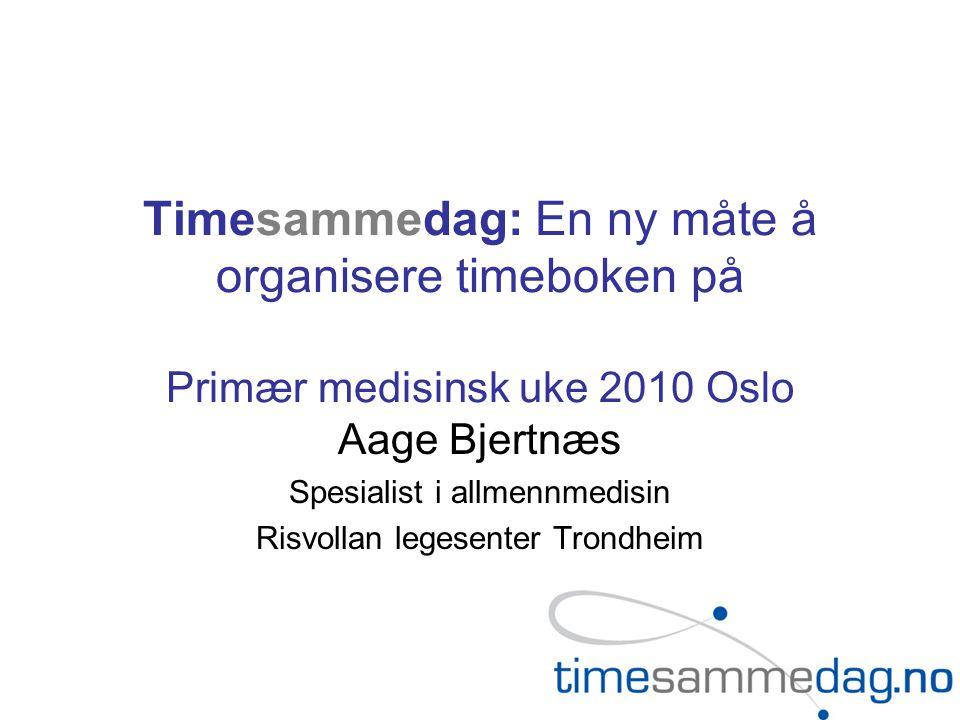 Timesammedag: En ny måte å organisere timeboken på Primær medisinsk uke 2010 Oslo Aage Bjertnæs Spesialist i allmennmedisin Risvollan legesenter Trondheim