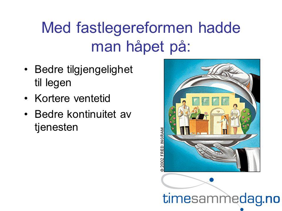 Med fastlegereformen hadde man håpet på: Bedre tilgjengelighet til legen Kortere ventetid Bedre kontinuitet av tjenesten
