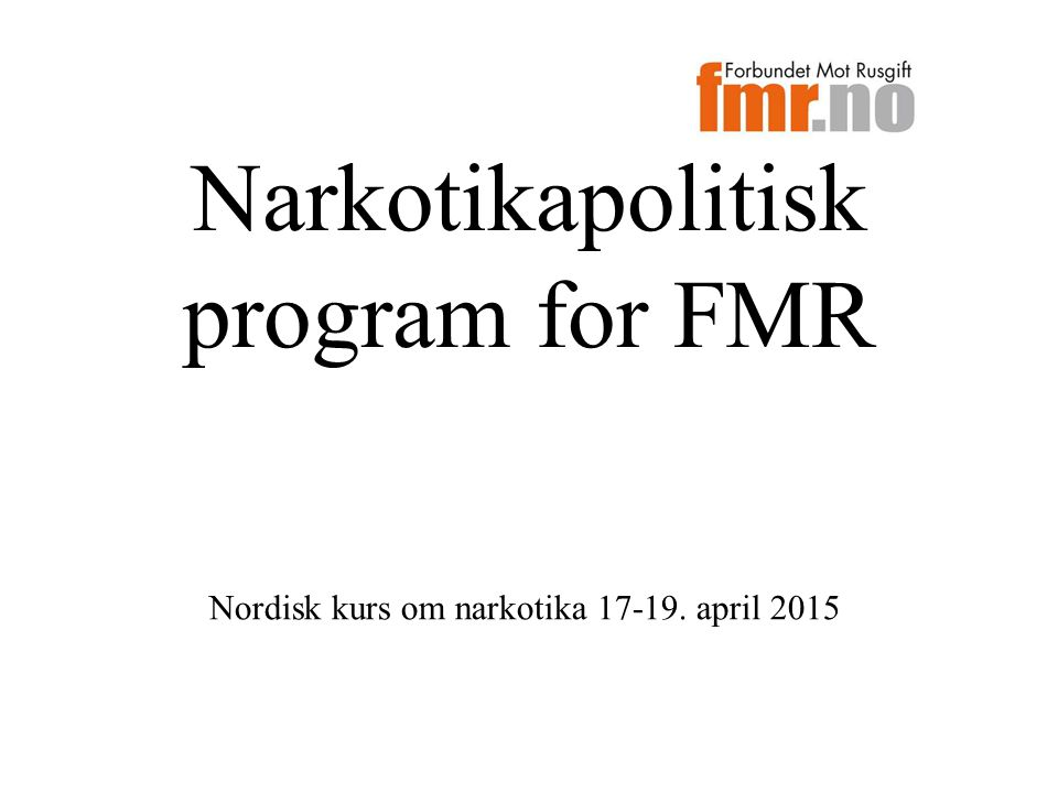 Narkotikapolitisk program for FMR Nordisk kurs om narkotika 17-19. april 2015
