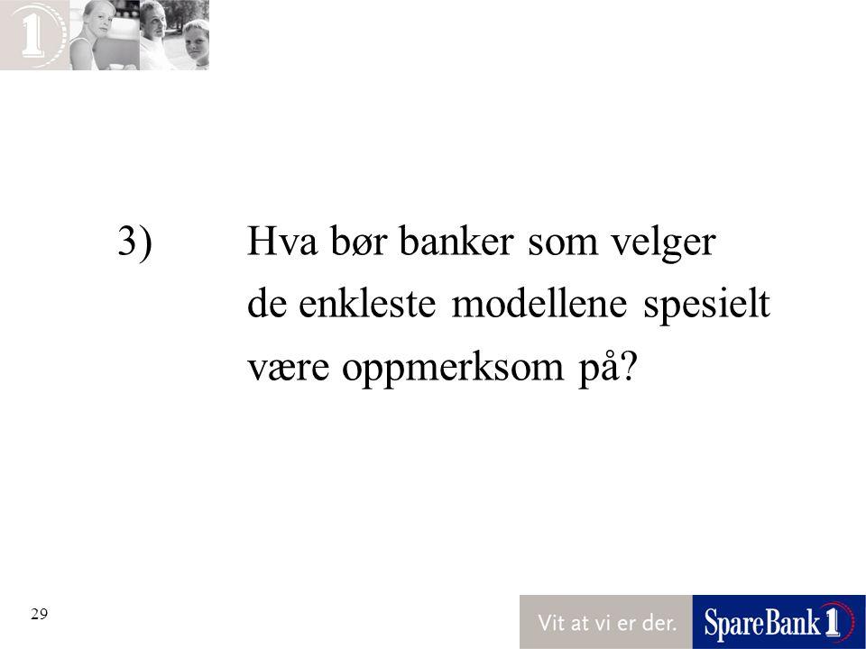 29 3)Hva bør banker som velger de enkleste modellene spesielt være oppmerksom på?