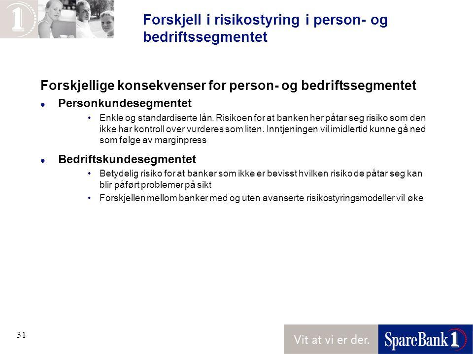 31 Forskjell i risikostyring i person- og bedriftssegmentet Forskjellige konsekvenser for person- og bedriftssegmentet l Personkundesegmentet Enkle og standardiserte lån.