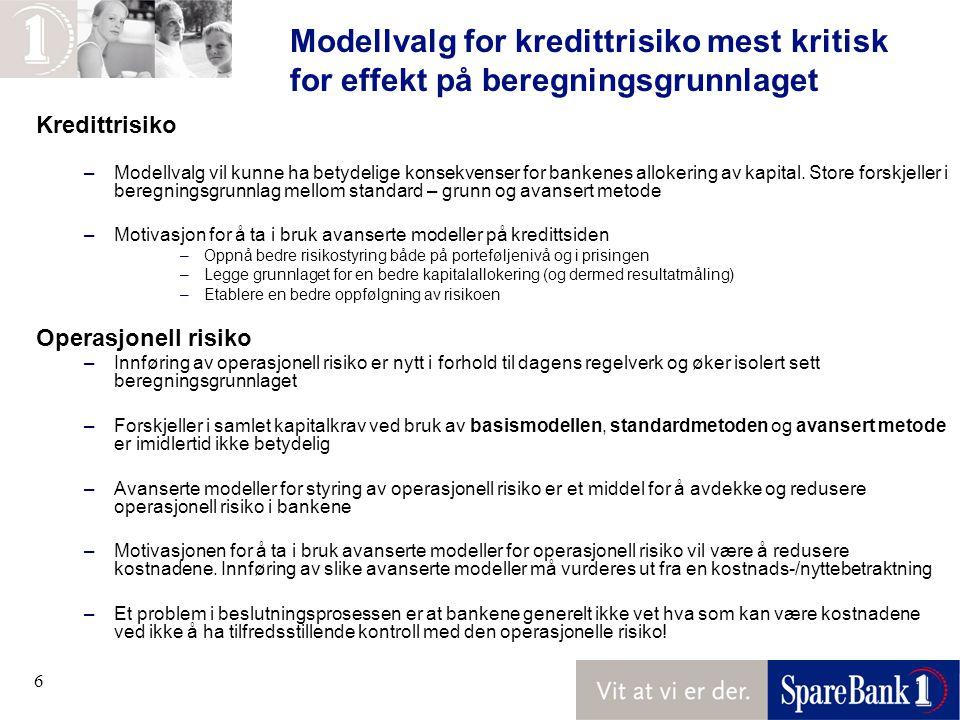 6 Modellvalg for kredittrisiko mest kritisk for effekt på beregningsgrunnlaget Kredittrisiko –Modellvalg vil kunne ha betydelige konsekvenser for bankenes allokering av kapital.