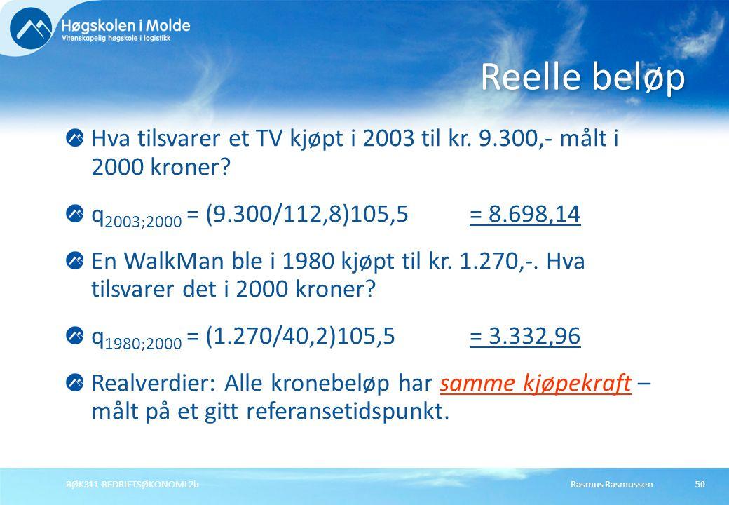 Rasmus RasmussenBØK311 BEDRIFTSØKONOMI 2b50 Hva tilsvarer et TV kjøpt i 2003 til kr. 9.300,- målt i 2000 kroner? q 2003;2000 = (9.300/112,8)105,5 = 8.