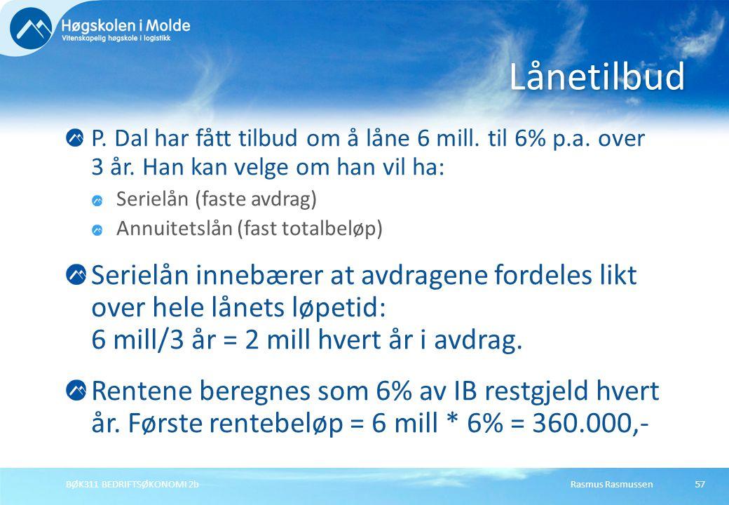Rasmus RasmussenBØK311 BEDRIFTSØKONOMI 2b57 P. Dal har fått tilbud om å låne 6 mill. til 6% p.a. over 3 år. Han kan velge om han vil ha: Serielån (fas
