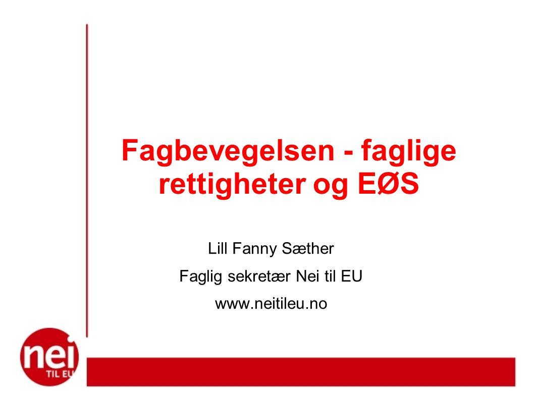 Fagbevegelsen - faglige rettigheter og EØS Lill Fanny Sæther Faglig sekretær Nei til EU www.neitileu.no