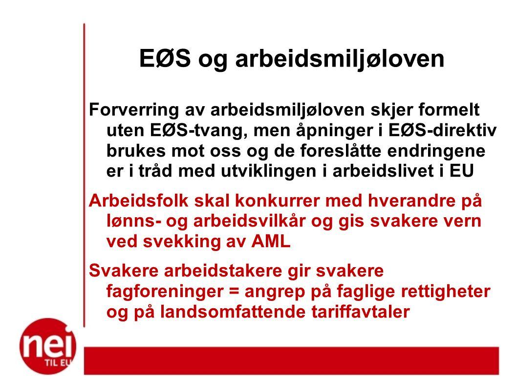 EØS og arbeidsmiljøloven Forverring av arbeidsmiljøloven skjer formelt uten EØS-tvang, men åpninger i EØS-direktiv brukes mot oss og de foreslåtte endringene er i tråd med utviklingen i arbeidslivet i EU Arbeidsfolk skal konkurrer med hverandre på lønns- og arbeidsvilkår og gis svakere vern ved svekking av AML Svakere arbeidstakere gir svakere fagforeninger = angrep på faglige rettigheter og på landsomfattende tariffavtaler