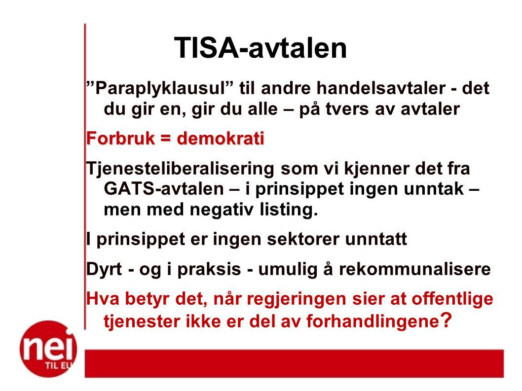TISA-avtalen Paraplyklausul til andre handelsavtaler - det du gir en, gir du alle – på tvers av avtaler Forbruk = demokrati Tjenesteliberalisering som vi kjenner det fra GATS-avtalen – i prinsippet ingen unntak – men med negativ listing.