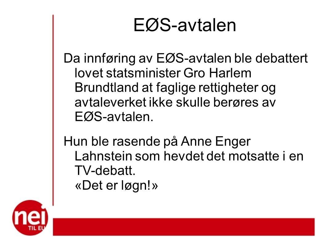 EØS-avtalen Da innføring av EØS-avtalen ble debattert lovet statsminister Gro Harlem Brundtland at faglige rettigheter og avtaleverket ikke skulle berøres av EØS-avtalen.