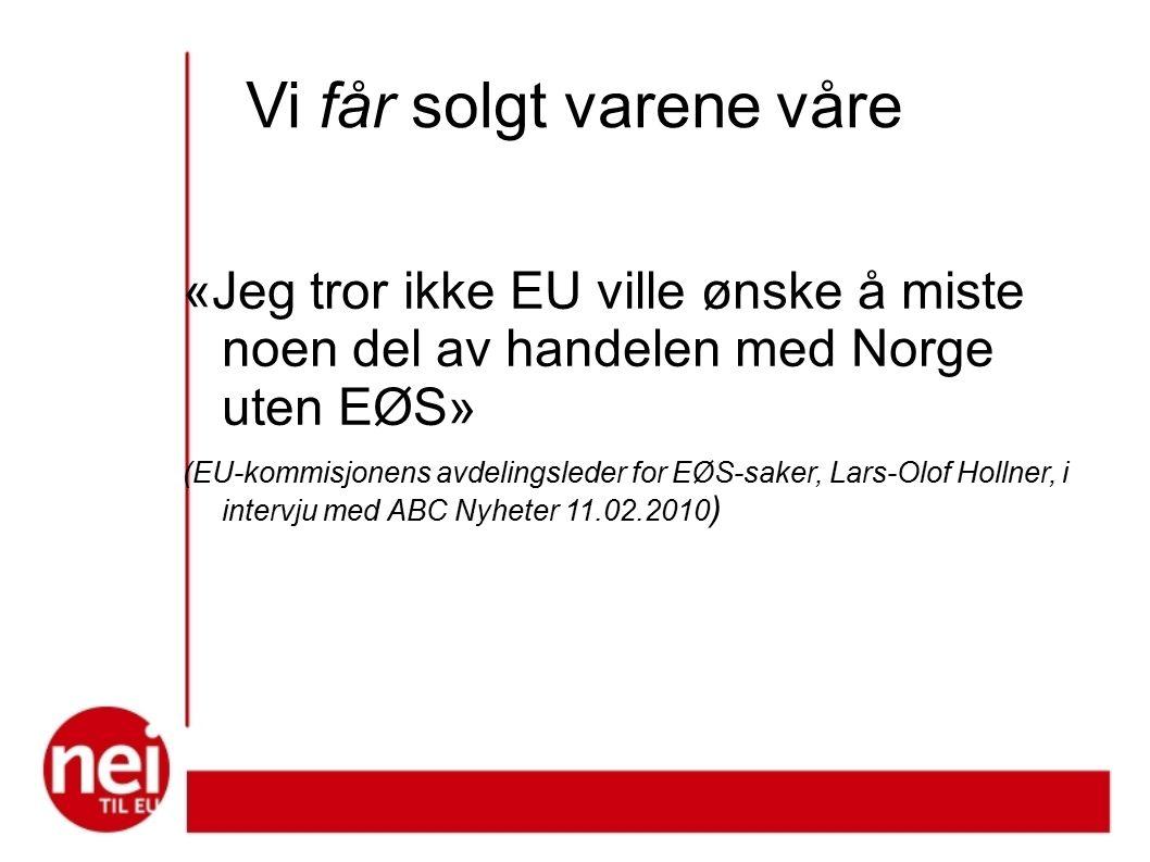 Vi får solgt varene våre «Jeg tror ikke EU ville ønske å miste noen del av handelen med Norge uten EØS» (EU-kommisjonens avdelingsleder for EØS-saker, Lars-Olof Hollner, i intervju med ABC Nyheter 11.02.2010 )