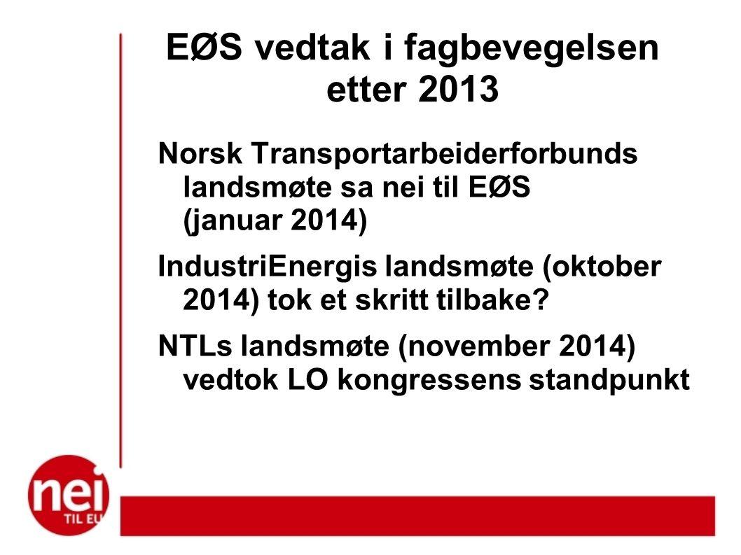 EØS vedtak i fagbevegelsen etter 2013 Norsk Transportarbeiderforbunds landsmøte sa nei til EØS (januar 2014) IndustriEnergis landsmøte (oktober 2014) tok et skritt tilbake.