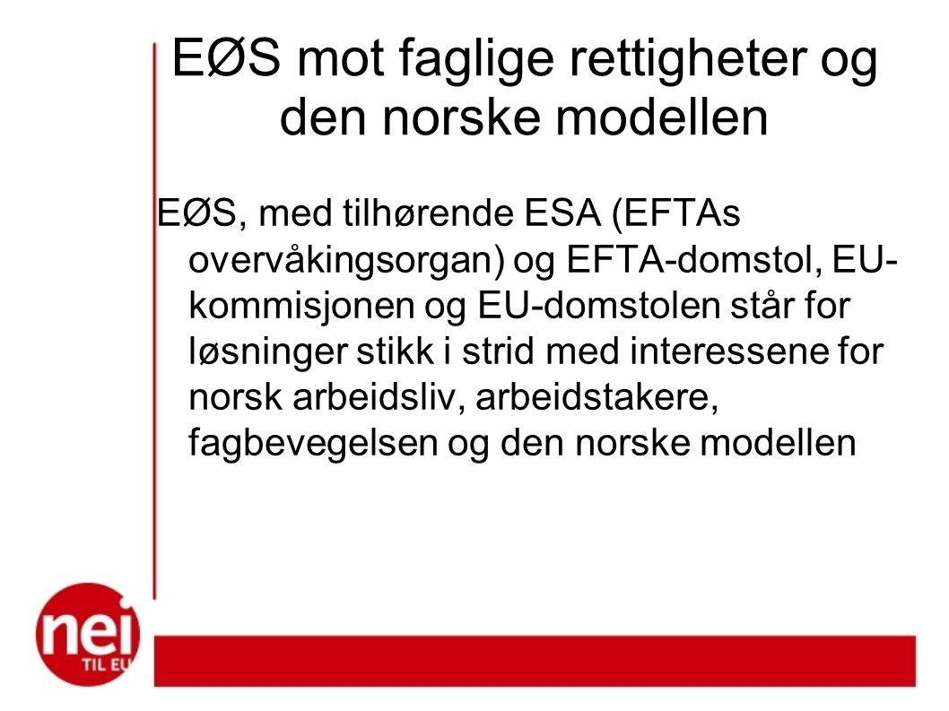 EØS mot faglige rettigheter og den norske modellen EØS, med tilhørende ESA (EFTAs overvåkingsorgan) og EFTA-domstol, EU- kommisjonen og EU-domstolen står for løsninger stikk i strid med interessene for norsk arbeidsliv, arbeidstakere, fagbevegelsen og den norske modellen