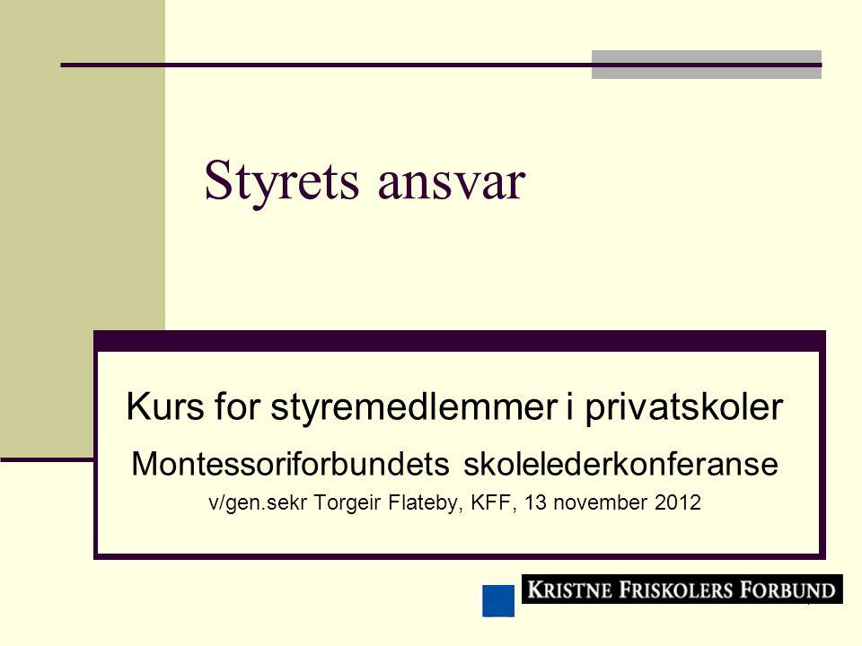 1 Styrets ansvar Kurs for styremedlemmer i privatskoler Montessoriforbundets skolelederkonferanse v/gen.sekr Torgeir Flateby, KFF, 13 november 2012