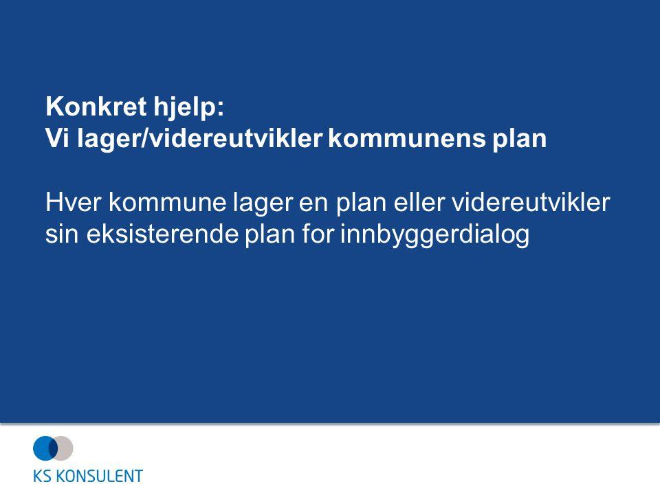 Konkret hjelp: Vi lager/videreutvikler kommunens plan Hver kommune lager en plan eller videreutvikler sin eksisterende plan for innbyggerdialog