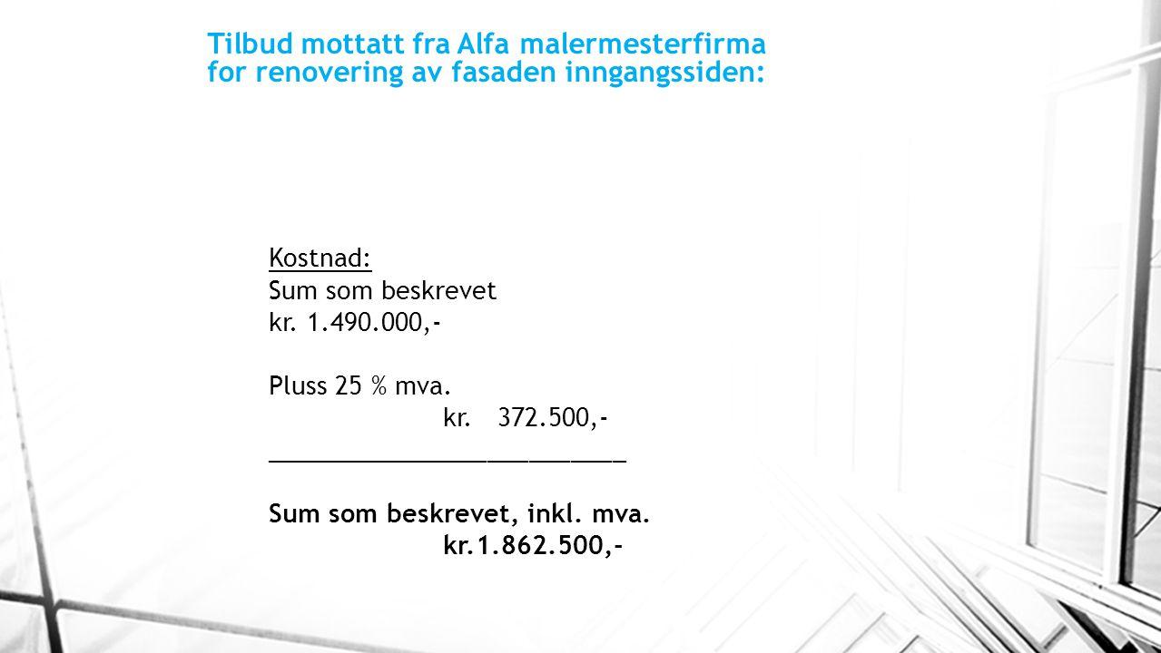 Tilbud mottatt fra Alfa malermesterfirma for renovering av fasaden inngangssiden: Kostnad: Sum som beskrevet kr. 1.490.000,- Pluss 25 % mva. kr. 372.5