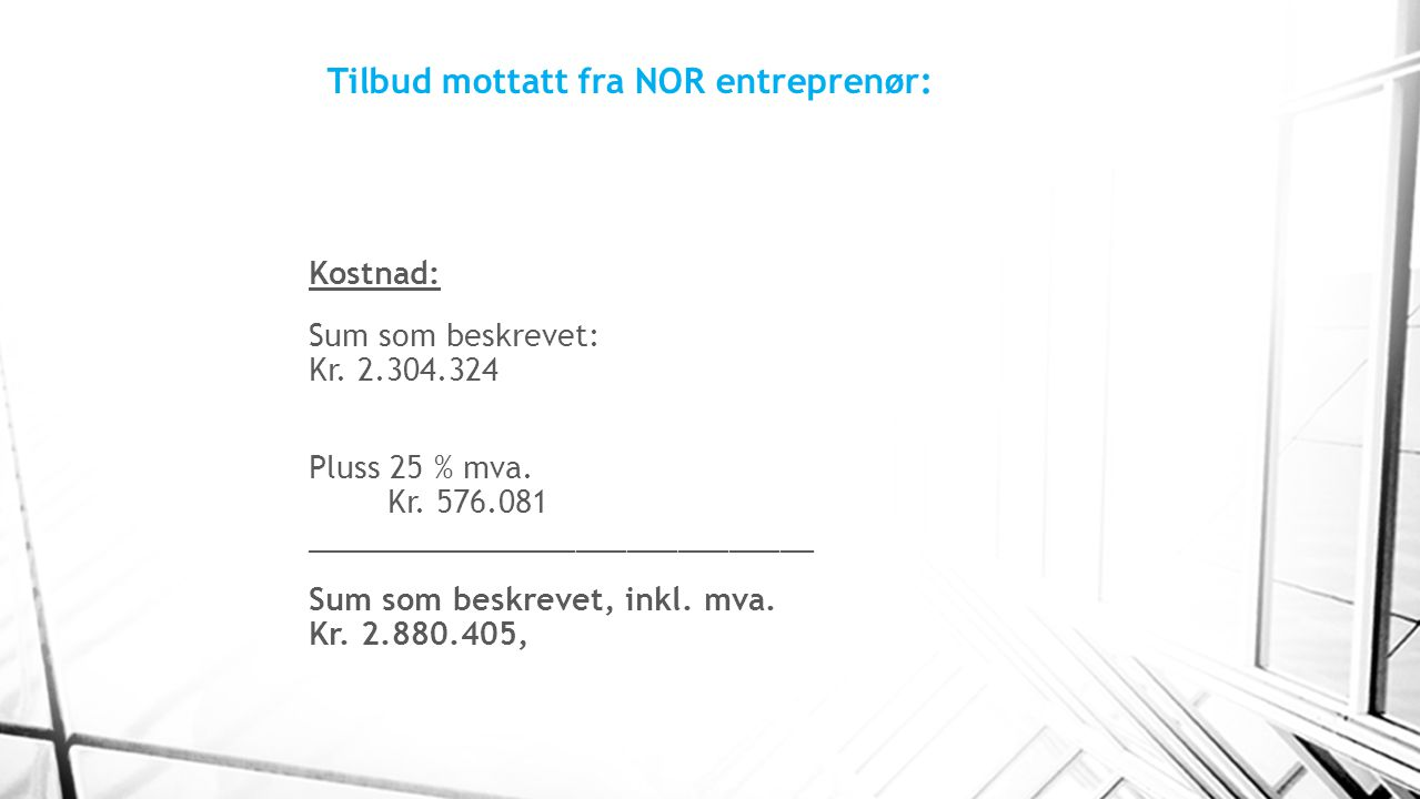 Tilbud mottatt fra NOR entreprenør: Kostnad: Sum som beskrevet: Kr. 2.304.324 Pluss 25 % mva. Kr. 576.081 ______________________________ Sum som beskr