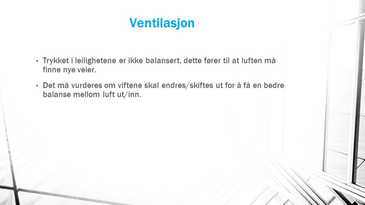 Ventilasjon Trykket i leilighetene er ikke balansert, dette fører til at luften må finne nye veier. Det må vurderes om viftene skal endres/skiftes ut