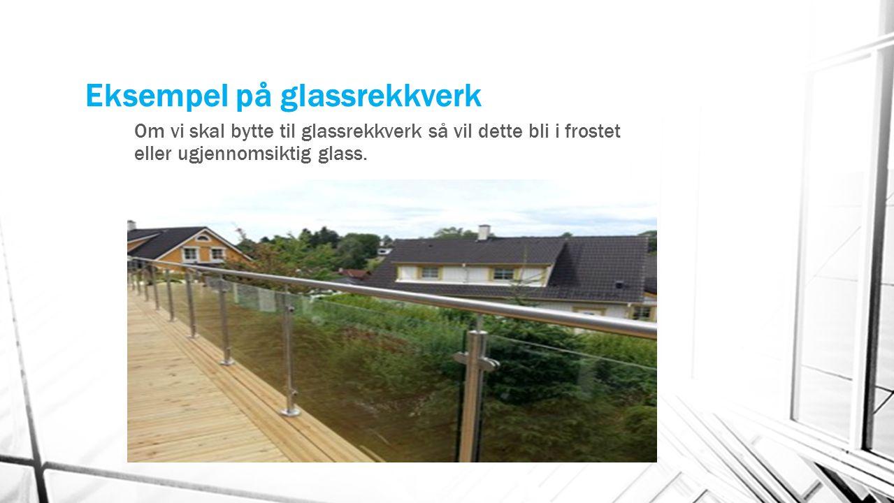Eksempel på glassrekkverk Om vi skal bytte til glassrekkverk så vil dette bli i frostet eller ugjennomsiktig glass.