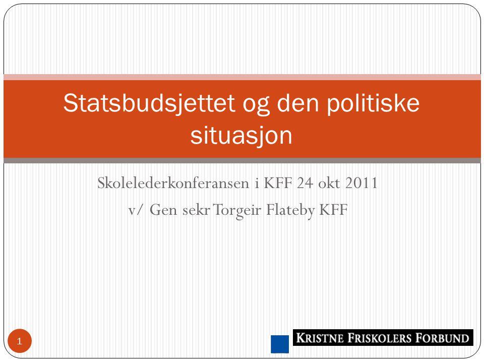 Skolelederkonferansen i KFF 24 okt 2011 v/ Gen sekr Torgeir Flateby KFF Statsbudsjettet og den politiske situasjon 1