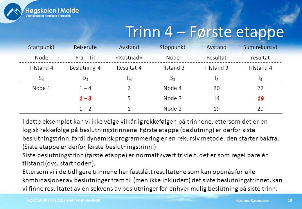 Rasmus RasmussenBØK710 OPERASJONSANALYTISKE EMNER10 Trinn 4 – Første etappe StartpunktReiseruteAvstandStoppunktAvstandSum rekursivt NodeFra – Til«Kostnad»NodeResultatresultat Tilstand 4Beslutning 4Resultat 4Tilstand 3 Tilstand 4 S4S4 D4D4 R4R4 S3S3 f3f3 f4f4 Node 11 – 42Node 42022 1 – 3 5Node 31419 1 – 21Node 21920 I dette eksemplet kan vi ikke velge vilkårlig rekkefølgen på trinnene, ettersom det er en logisk rekkefølge på beslutningstrinnene.