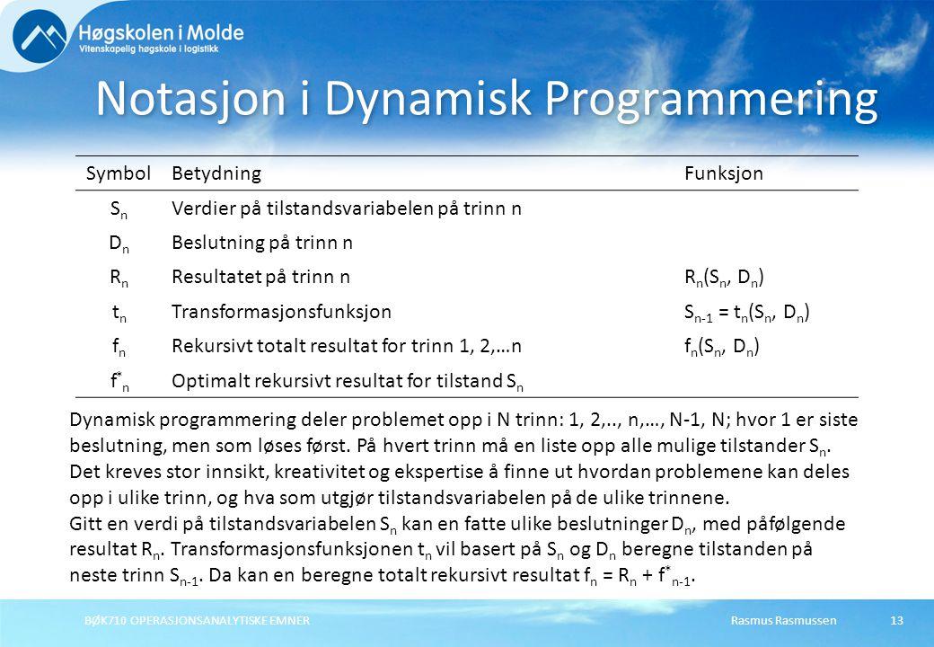Rasmus RasmussenBØK710 OPERASJONSANALYTISKE EMNER13 SymbolBetydningFunksjon SnSn Verdier på tilstandsvariabelen på trinn n DnDn Beslutning på trinn n RnRn Resultatet på trinn nR n (S n, D n ) tntn TransformasjonsfunksjonS n-1 = t n (S n, D n ) fnfn Rekursivt totalt resultat for trinn 1, 2,…nf n (S n, D n ) f*nf*n Optimalt rekursivt resultat for tilstand S n Notasjon i Dynamisk Programmering Dynamisk programmering deler problemet opp i N trinn: 1, 2,.., n,…, N-1, N; hvor 1 er siste beslutning, men som løses først.