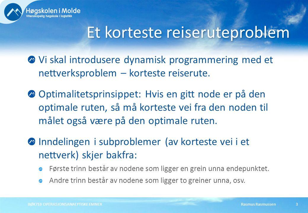 Rasmus RasmussenBØK710 OPERASJONSANALYTISKE EMNER14 Trinn: Input/output (tilstander) Beslutning Resultat Rekursivt resultat trinn n trinn n+1 Merk: På trinn n har vi ikke løst trinn n+1 enda.