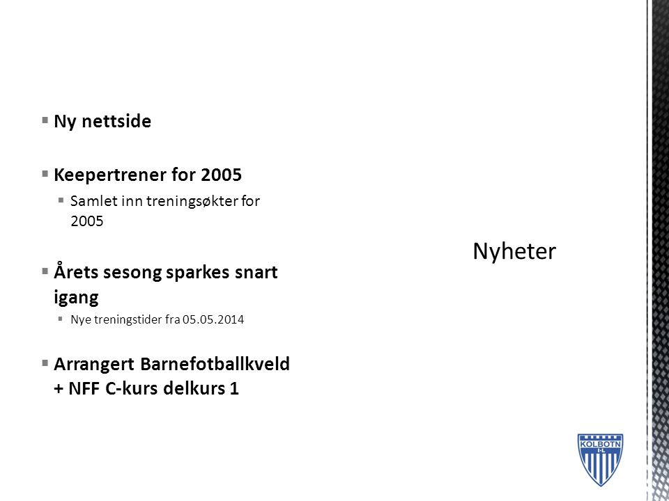  Ny nettside  Keepertrener for 2005  Samlet inn treningsøkter for 2005  Årets sesong sparkes snart igang  Nye treningstider fra 05.05.2014  Arrangert Barnefotballkveld + NFF C-kurs delkurs 1