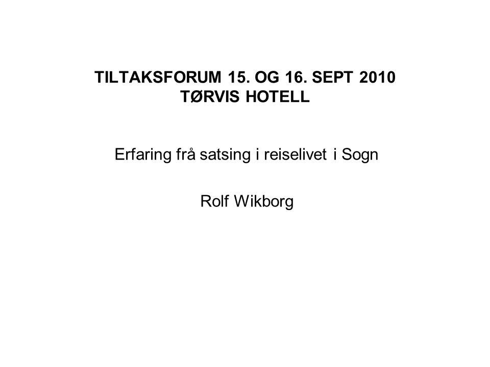 TILTAKSFORUM 15. OG 16. SEPT 2010 TØRVIS HOTELL Erfaring frå satsing i reiselivet i Sogn Rolf Wikborg