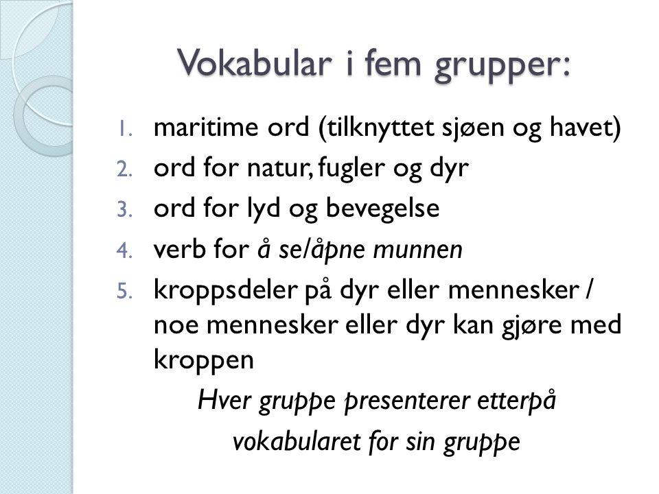 Vokabular i fem grupper: 1. maritime ord (tilknyttet sjøen og havet) 2. ord for natur, fugler og dyr 3. ord for lyd og bevegelse 4. verb for å se/åpne