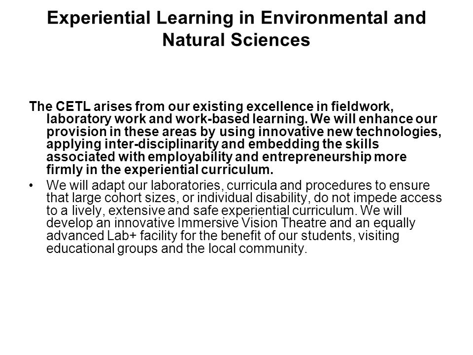 Experiential Learning in Environmental and Natural Sciences The CETL arises from our existing excellence in fieldwork, laboratory work and work-based learning.