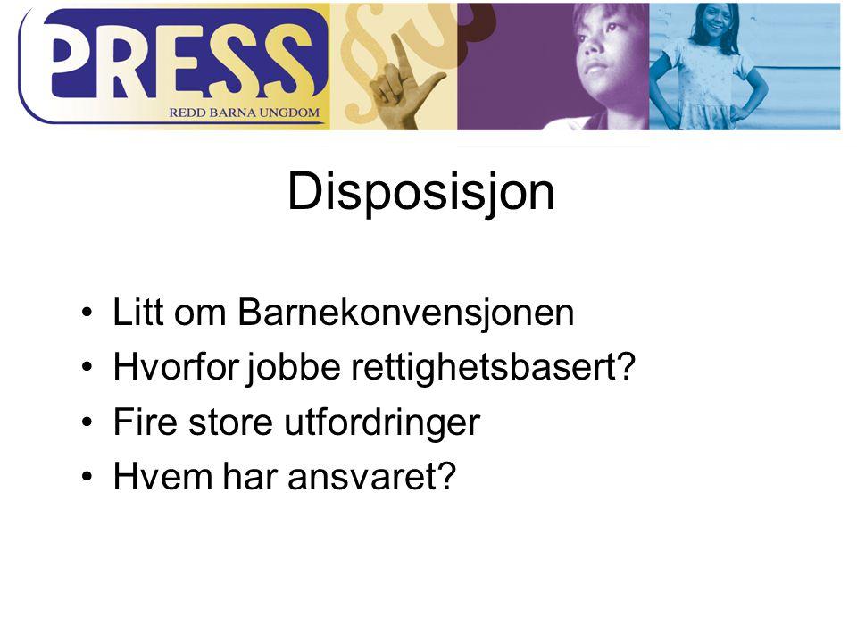 Disposisjon Litt om Barnekonvensjonen Hvorfor jobbe rettighetsbasert? Fire store utfordringer Hvem har ansvaret?