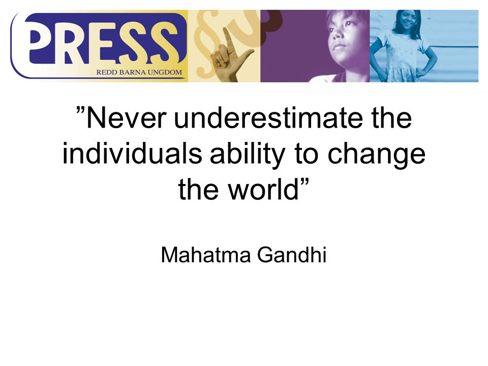 Never underestimate the individuals ability to change the world Mahatma Gandhi