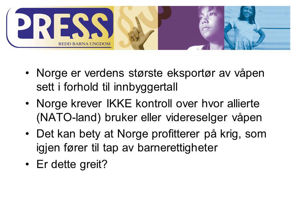 Norge er verdens største eksportør av våpen sett i forhold til innbyggertall Norge krever IKKE kontroll over hvor allierte (NATO-land) bruker eller videreselger våpen Det kan bety at Norge profitterer på krig, som igjen fører til tap av barnerettigheter Er dette greit